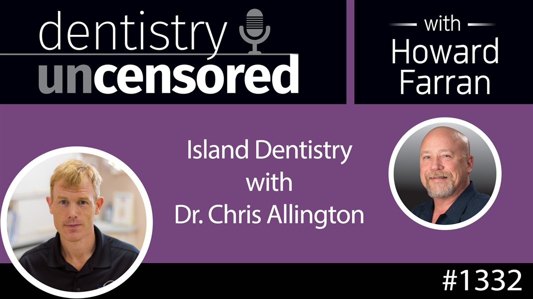 1332 Island Dentistry with Dr. Chris Allington : Dentistry Uncensored with Howard Farran