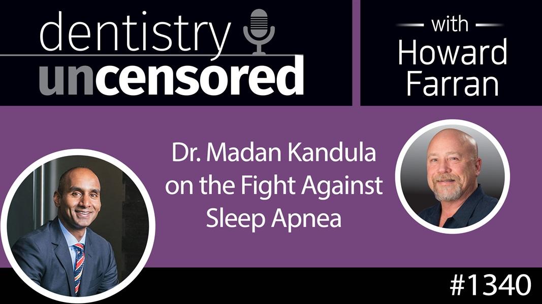 1340 Dr. Madan Kandula on the Fight Against Sleep Apnea : Dentistry Uncensored with Howard Farran