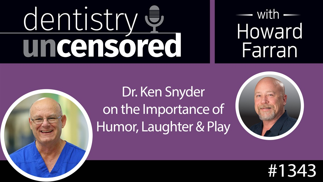 1343 Dr. Ken Snyder on the Importance of Humor, Laughter & Play : Dentistry Uncensored with Howard Farran