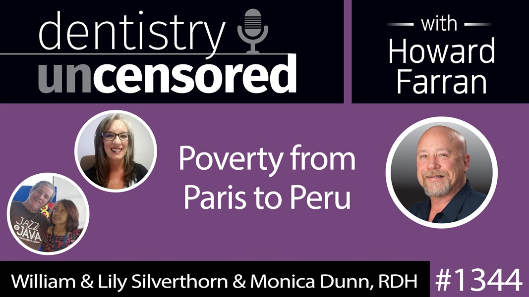 1344 Poverty from Paris to Peru with William & Lily Silverthorn and Monica Dunn, RDH : Dentistry Uncensored with Howard Farran