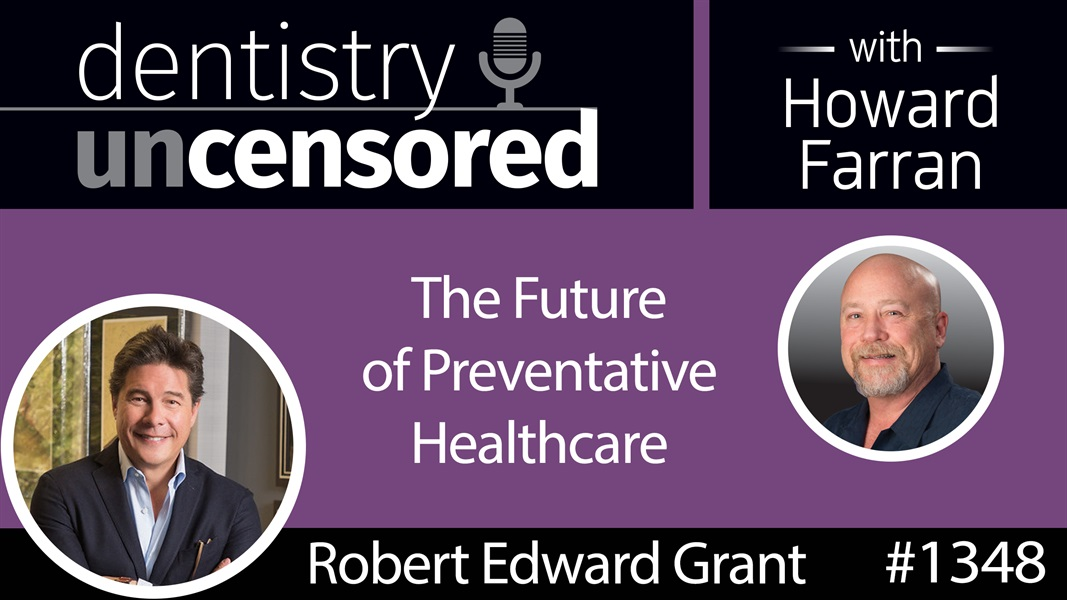 1348 The Future of Preventative Healthcare with Robert Edward Grant : Dentistry Uncensored with Howard Farran