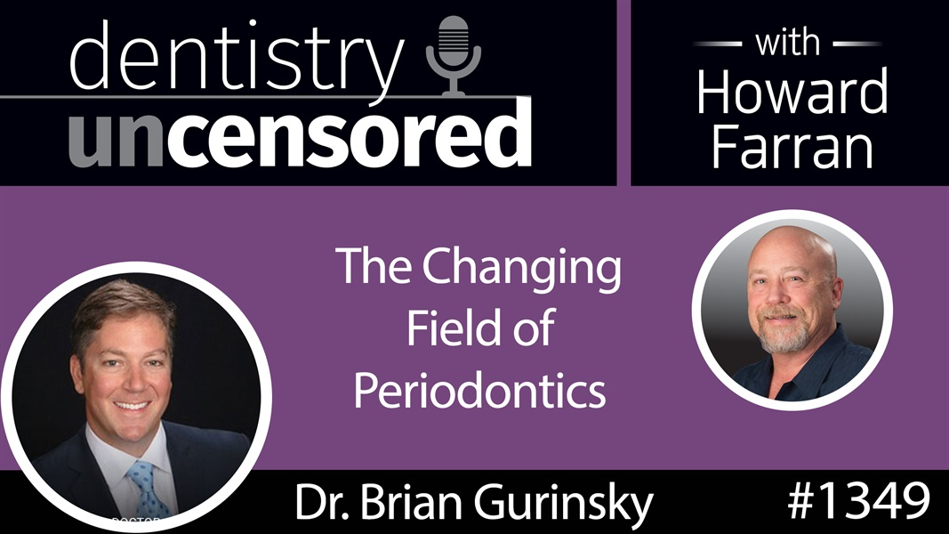 1349 The Changing Field of Periodontics with Dr. Brian Gurinsky : Dentistry Uncensored with Howard Farran