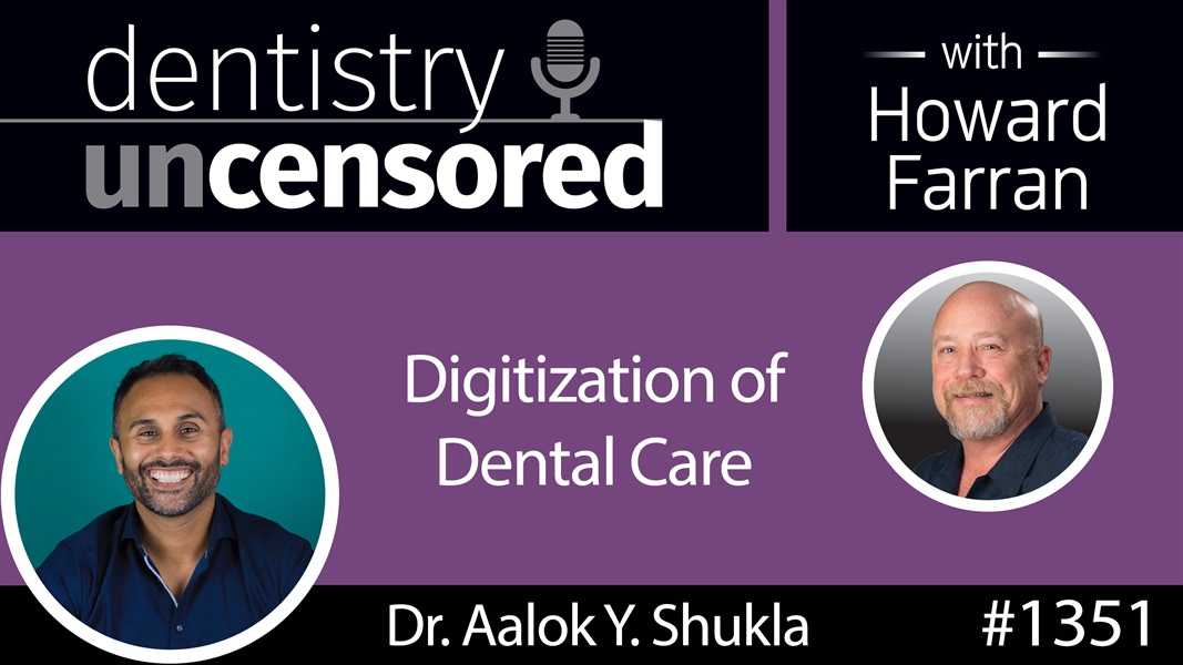 1351 Digitization of Dental Care with Dr. Aalok Y. Shukla : Dentistry Uncensored with Howard Farran