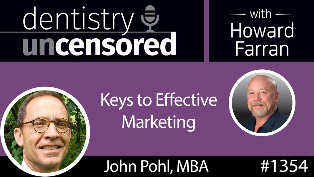 1354 Keys to Effective Marketing with John Pohl, MBA : Dentistry Uncensored with Howard Farran