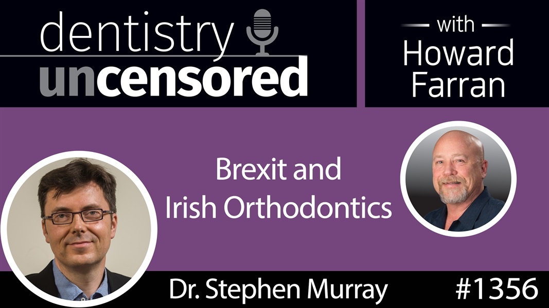 1356 Brexit and Irish Orthodontics with Dr. Stephen Murray : Dentistry Uncensored with Howard Farran
