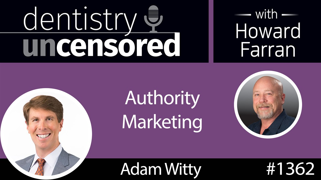 1362 Adam Witty on Authority Marketing : Dentistry Uncensored with Howard Farran
