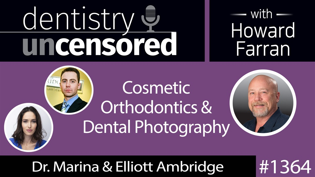 1364 Cosmetic Orthodontics & Dental Photography with Dr. Marina & Elliott Ambridge : Dentistry Uncensored with Howard Farran