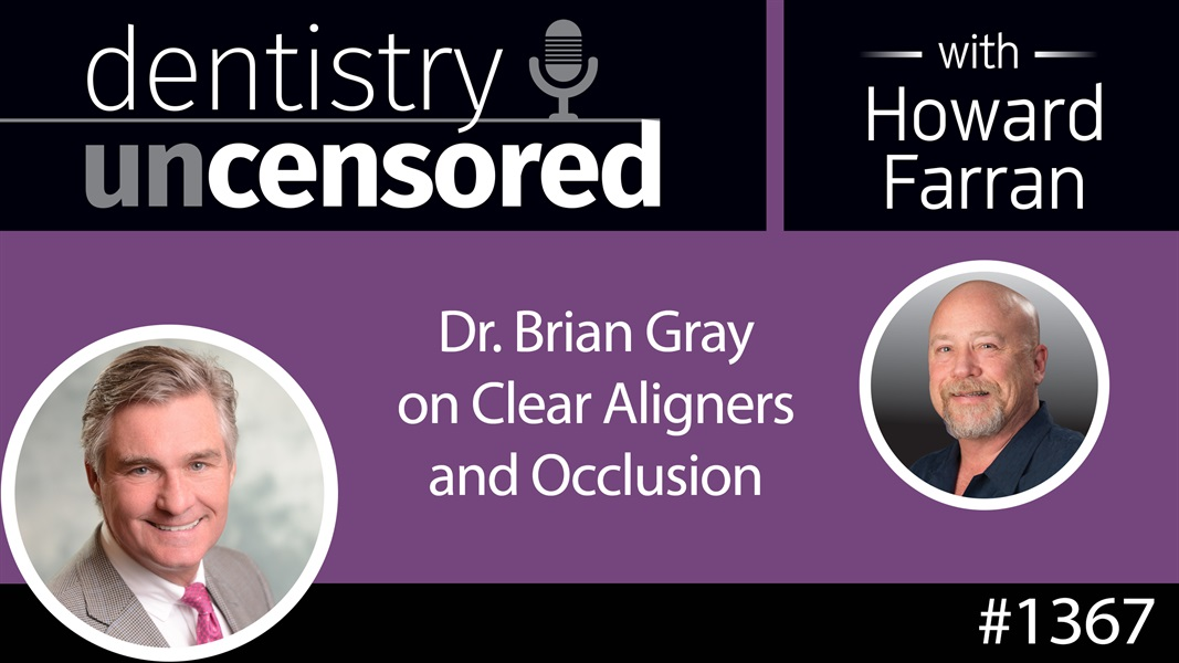 1367 Dr. Brian Gray on Clear Aligners and Occlusion : Dentistry Uncensored with Howard Farran
