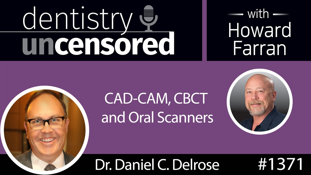 1371 Dr. Daniel C. Delrose on CAD-CAM, CBCT and Oral Scanners : Dentistry Uncensored with Howard Farran