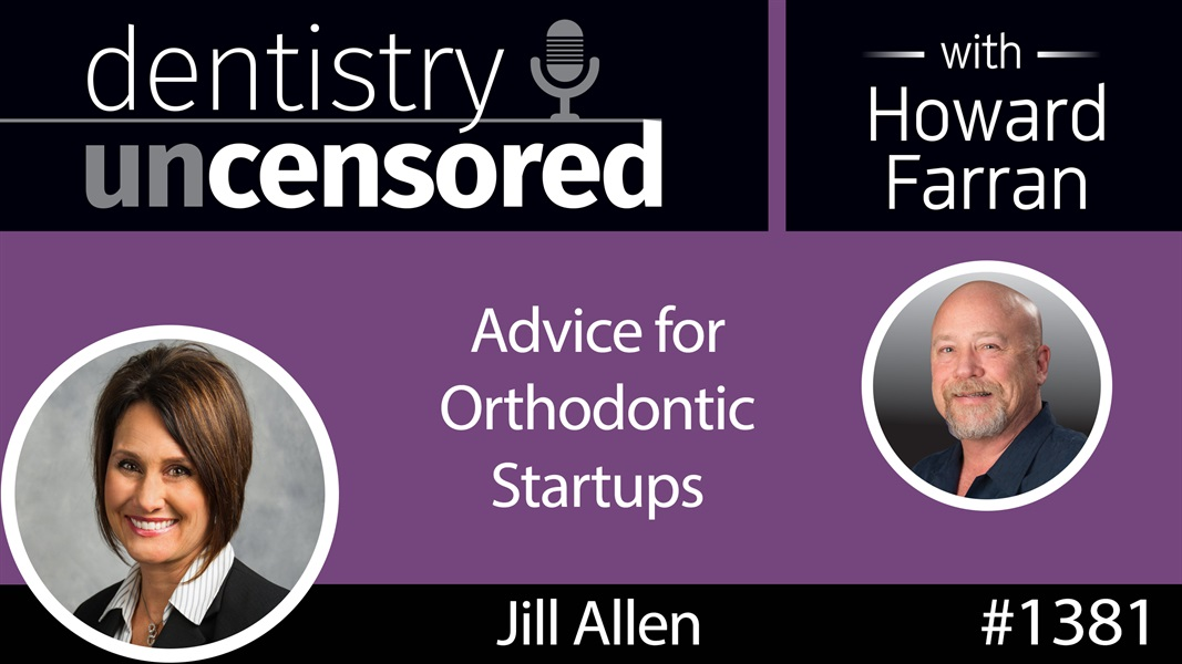 1381 Advice for Orthodontic Startups with Jill Allen : Dentistry Uncensored with Howard Farran