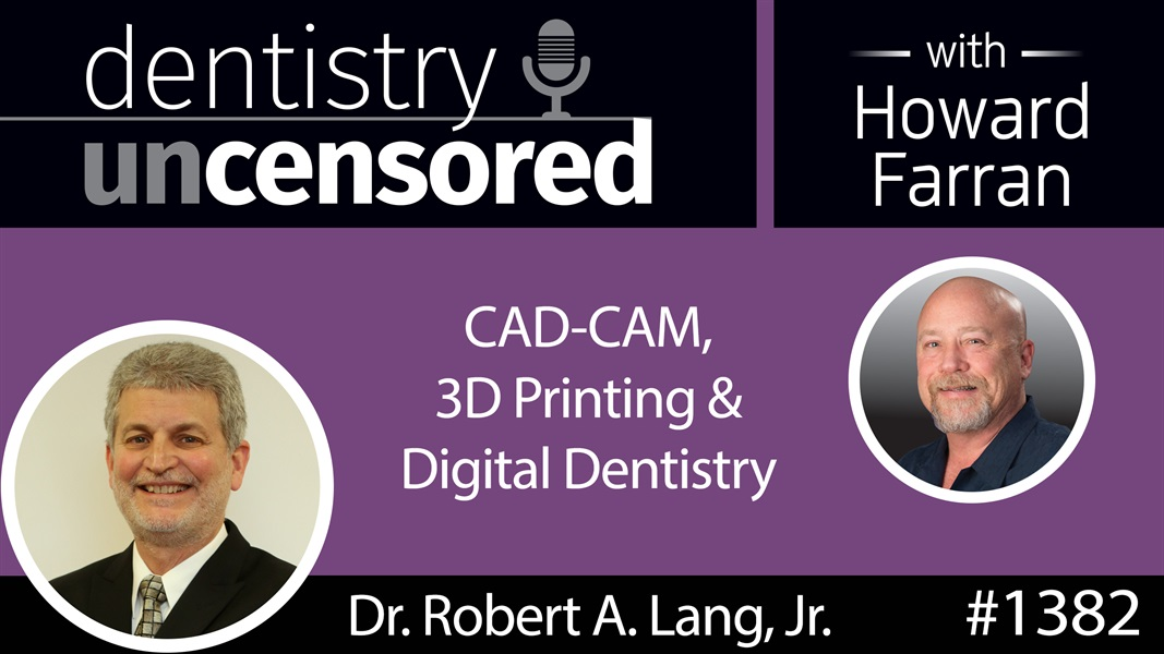 1382 Dr. Robert Lang, Jr. on CAD-CAM, 3D Printing & Digital Dentistry : Dentistry Uncensored with Howard Farran
