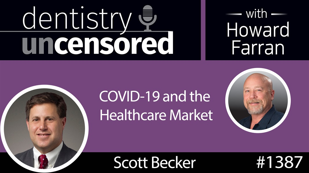 1387 Scott Becker on COVID-19 and the Healthcare Market : Dentistry Uncensored with Howard Farran