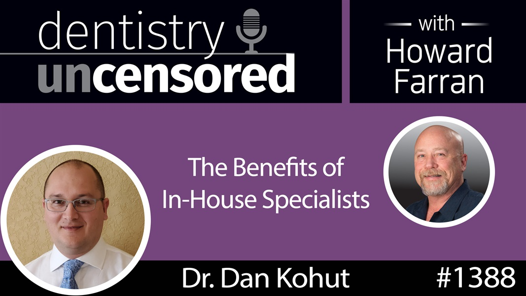 1388 Dr. Dan Kohut on the Benefits of In-House Specialists : Dentistry Uncensored with Howard Farran