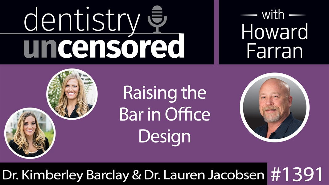 1391 Raising the Bar in Office Design with Dr. Kimberley Barclay & Dr. Lauren Jacobsen : Dentistry Uncensored with Howard Farran