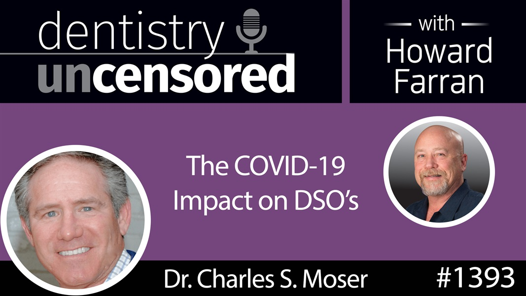 1393 Dr. Charles Moser on the COVID-19 Impact on DSO's : Dentistry Uncensored with Howard Farran
