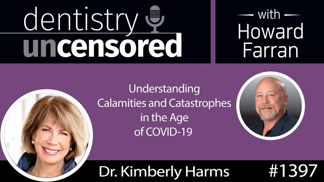 1397 Understanding Calamities and Catastrophes in the Age of COVID-19 with Kimberly Harms D.D.S. : Dentistry Uncensored with Howard Farran
