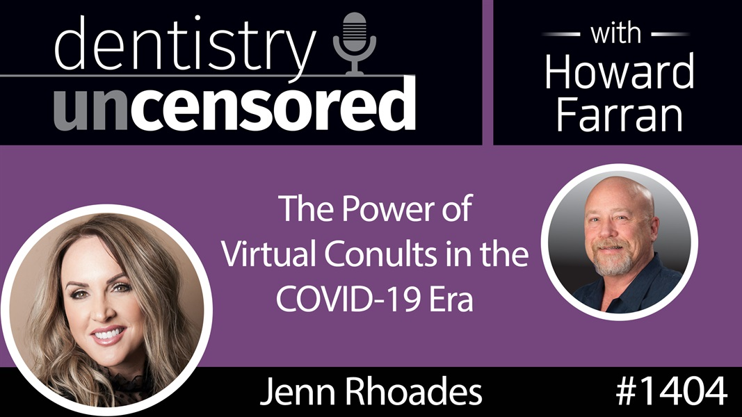 1404 Jenn Rhoades on the Power of Virtual Consults in the COVID-19 Era : Dentistry Uncensored with Howard Farran