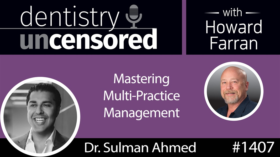 1407 Mastering Multi-Practice Management with Dr. Sulman Ahmed : Dentistry Uncensored with Howard Farran