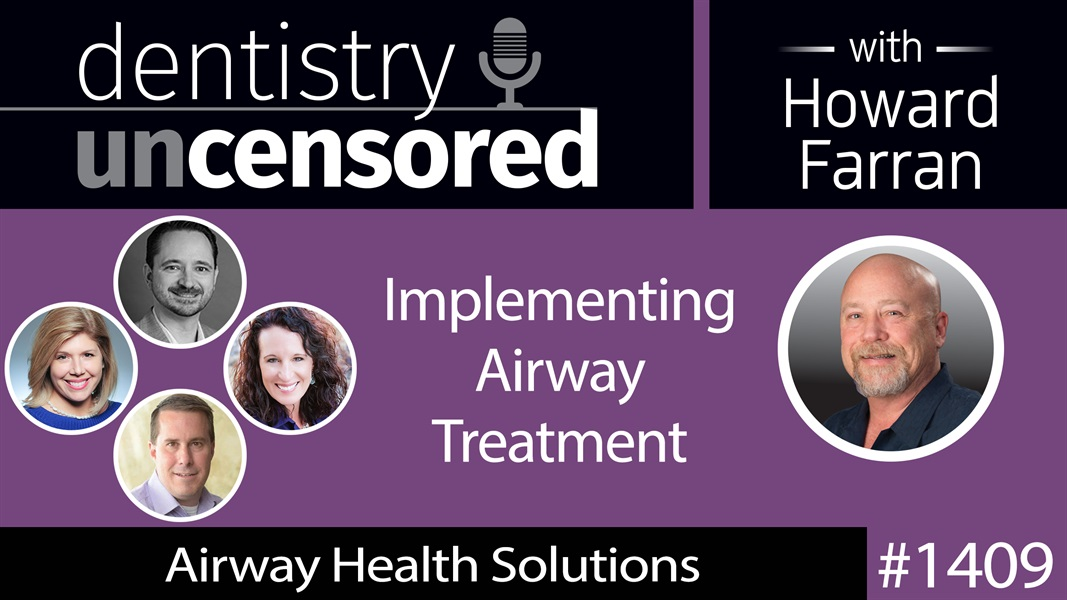 1409 Implementing Airway Treatment with Lauren Gueits RDH, Dr. Ben Miraglia, Rachel Smith RDH & Kevin Ohlendorf of Airway Health Solutions : Dentistry Uncensored with Howard Farran