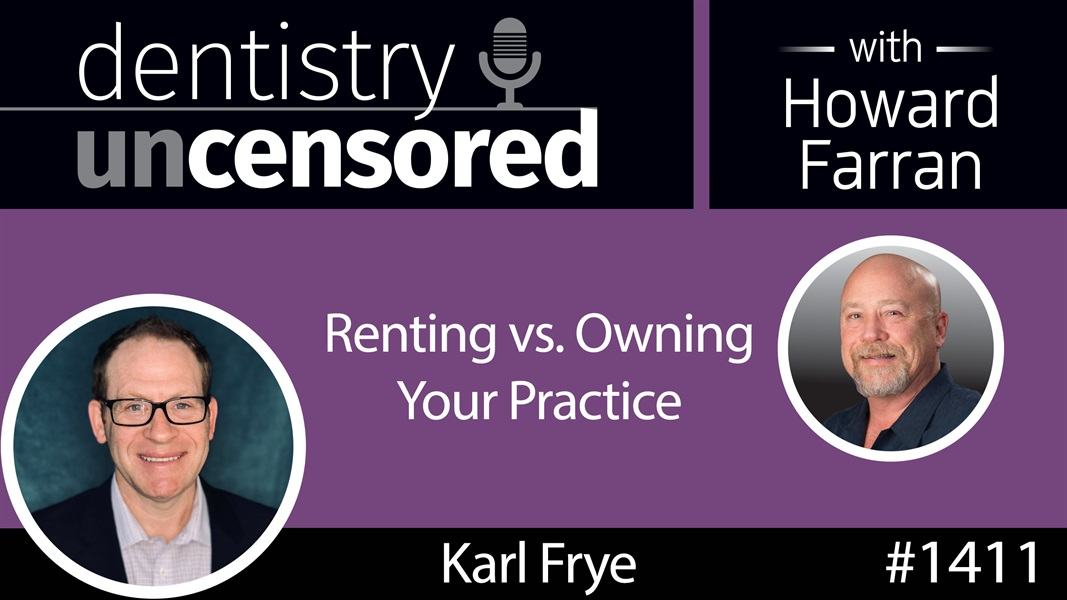 1411 Renting vs. Owning Your Practice with Karl Frye of Frye Practice Sales : Dentistry Uncensored with Howard Farran