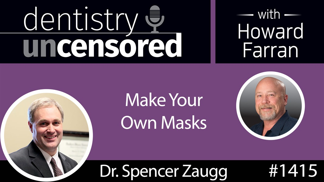 1415 Make Your Own Masks with Dr. Spencer Zaugg : Dentistry Uncensored with Howard Farran