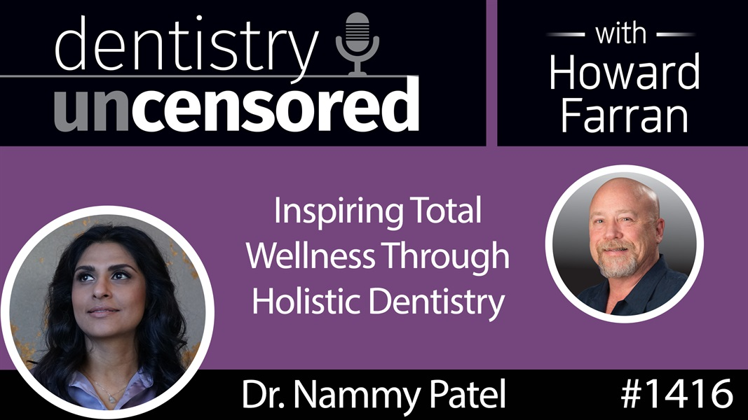 1416 Inspiring Total Wellness Through Holistic Dentistry with Dr. Nammy Patel : Dentistry Uncensored with Howard Farran