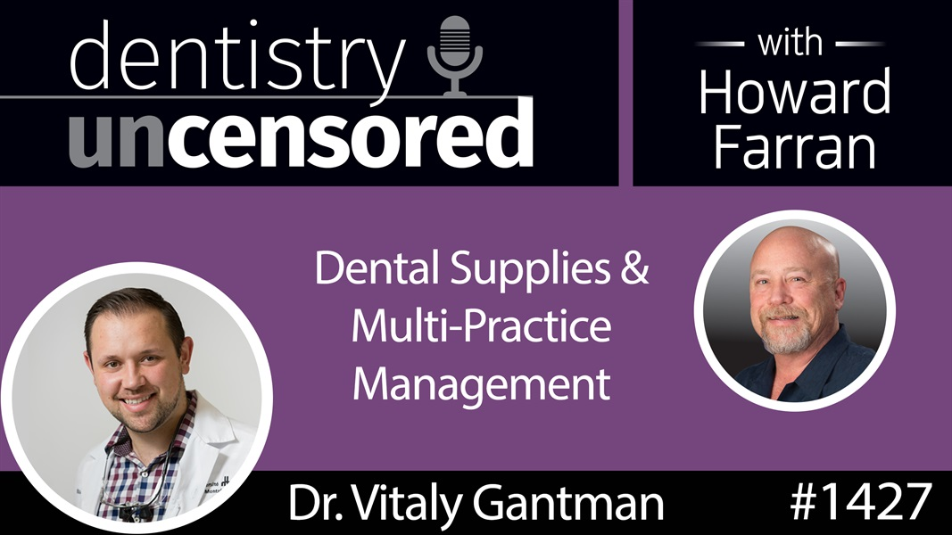 1427 Dr. Vitaly Gantman on Dental Supplies & Multi-Practice Management : Dentistry Uncensored with Howard Farran