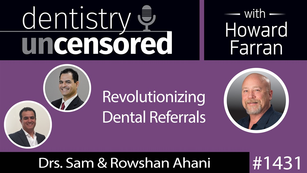 1431 Drs. Sam & Rowshan Ahani on Revolutionizing Dental Referrals : Dentistry Uncensored with Howard Farran