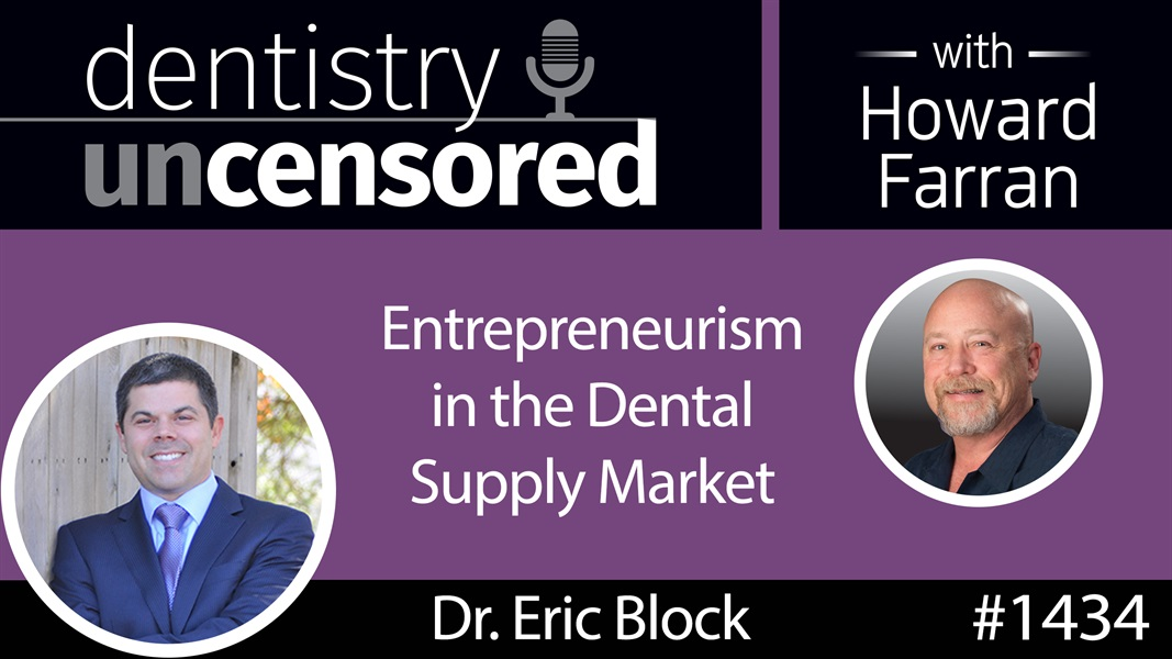1434 Dr. Eric Block on Entrepreneurism in the Dental Supply Market : Dentistry Uncensored with Howard Farran