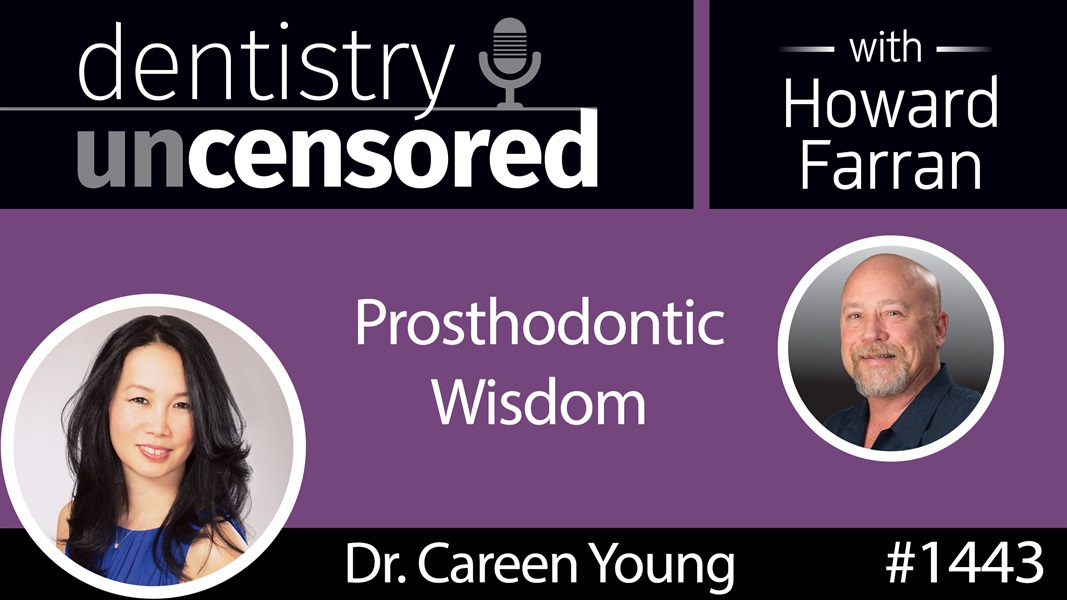 1443 Dr. Careen Young Shares Her Prosthodontic Wisdom : Dentistry Uncensored with Howard Farran