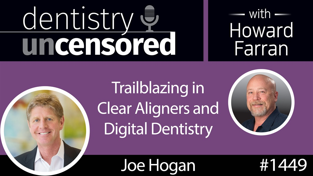 1449 Joe Hogan, CEO of Align Technology, on Trailblazing in Clear Aligners and Digital Dentistry : Dentistry Uncensored with Howard Farran