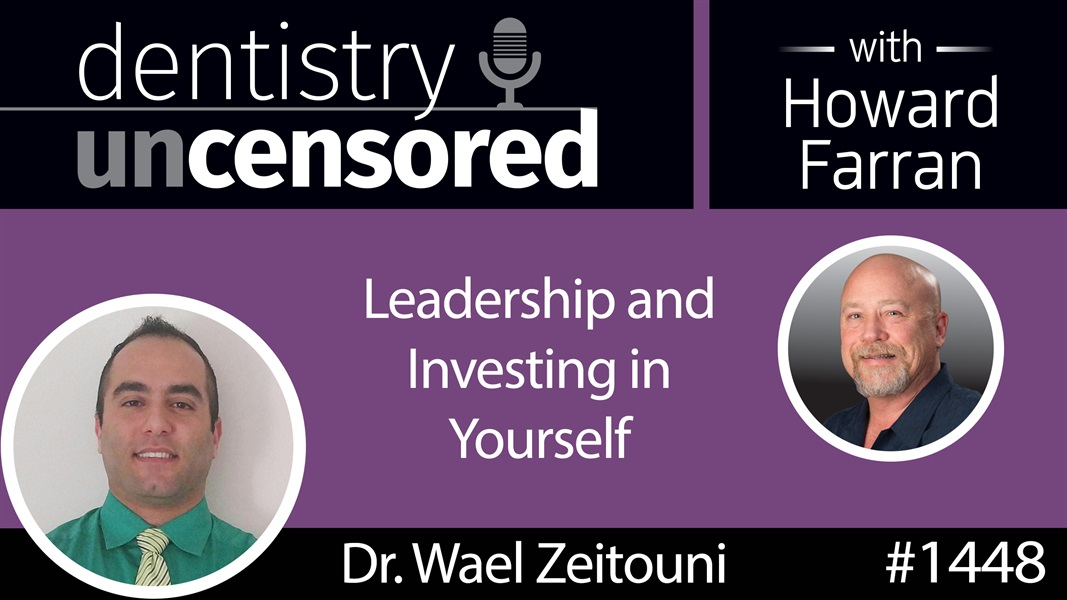 1448 Wael Zeitouni on Leadership and Investing in Yourself : Dentistry Uncensored with Howard Farran