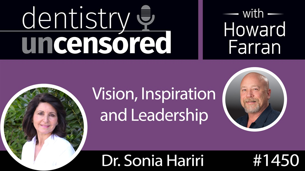 1450 Dr. Sonia Hariri on Vision, Inspiration and Leadership : Dentistry Uncensored with Howard Farran