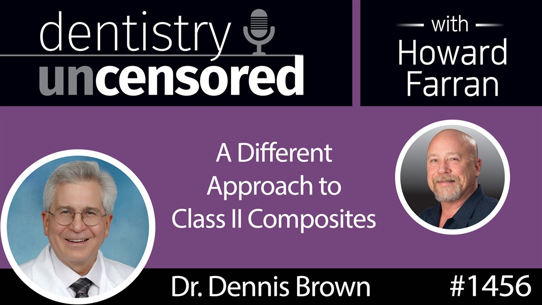 1456 Dr. Dennis Brown of Greater Curve on a Different Approach to Class II Composites : Dentistry Uncensored with Howard Farran