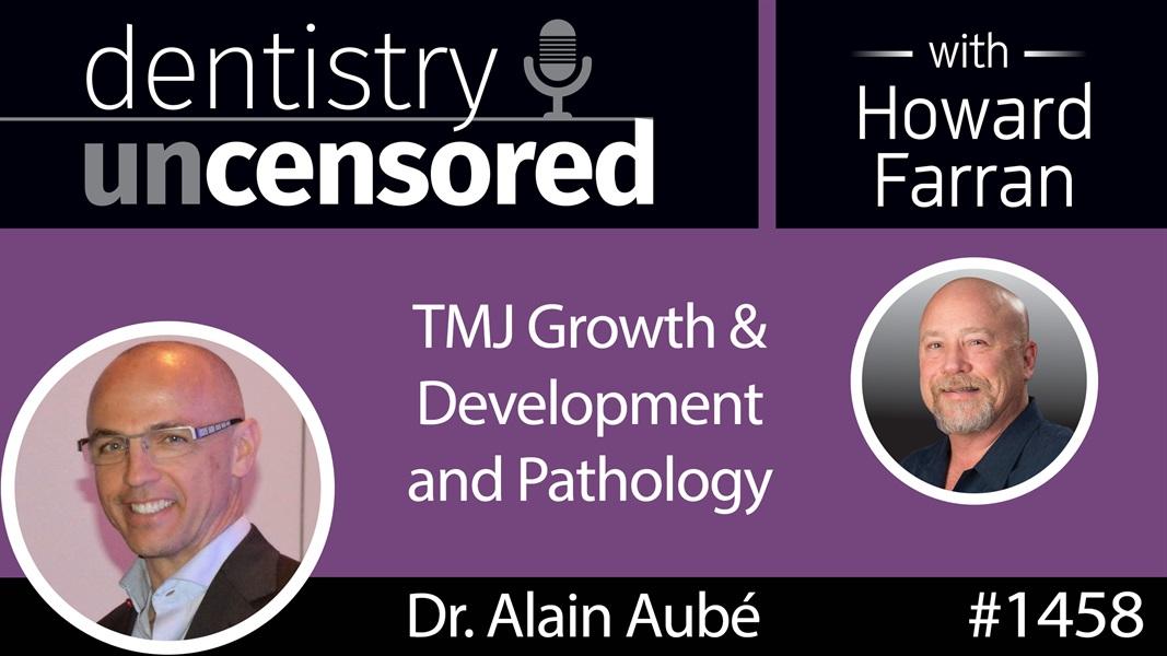1458 Dr. Alain Aubé on TMJ Growth & Development and Pathology : Dentistry Uncensored with Howard Farran