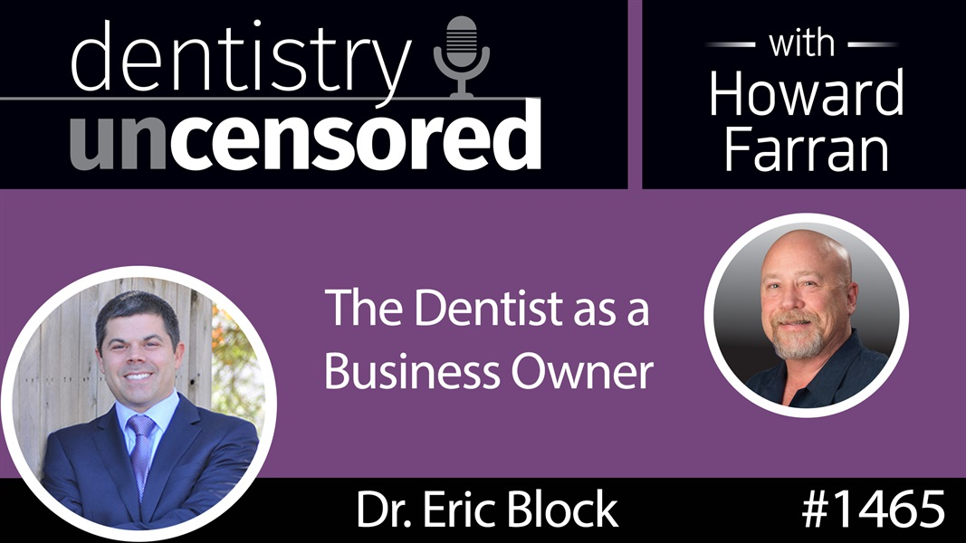 1465 Howard Speaks with Dr. Eric Block about the Dentist as a Business Owner : Dentistry Uncensored with Howard Farran