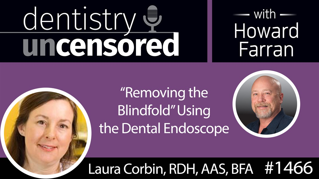 "1466 Laura Corbin, RDH, BFA, AAS Talks ""Removing the Blindfold"" Using the Dental Endoscope : Dentistry Uncensored with Howard Farran"