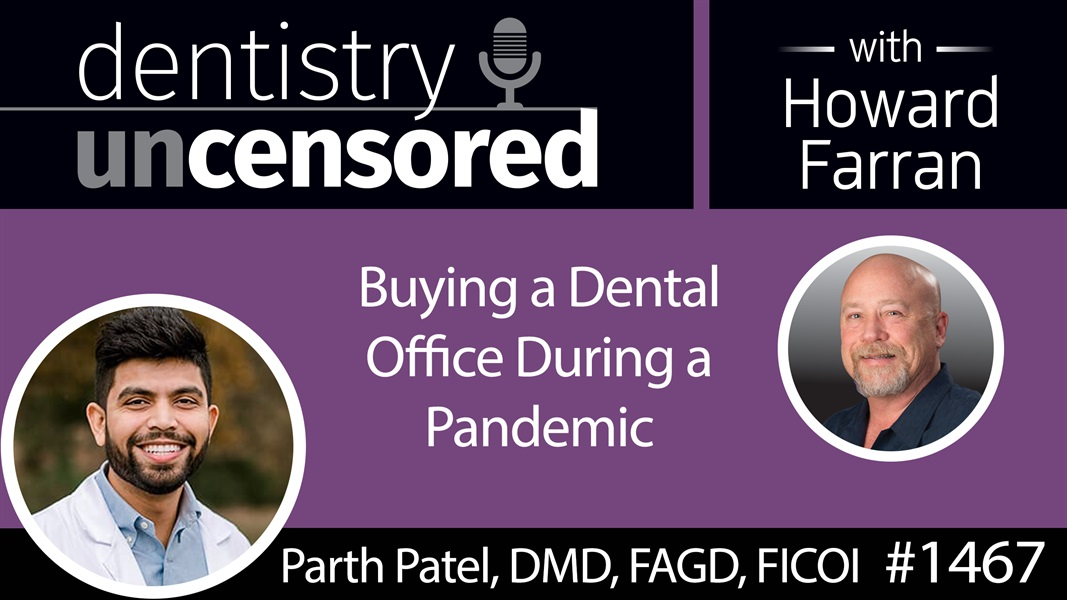 1467 Dr. Parth Patel, DMD, FAGD, FICOI, on Buying a Dental Office During a Pandemic : Dentistry Uncensored with Howard Farran