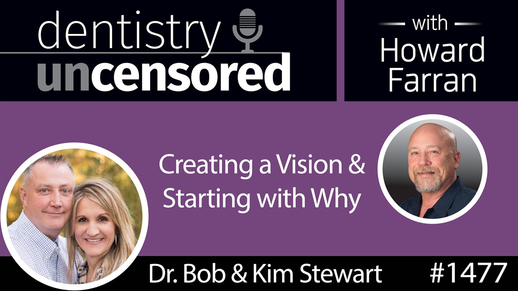 1477 Dr. Bob & Kim Stewart on Creating a Vision & Starting with Why : Dentistry Uncensored with Howard Farran
