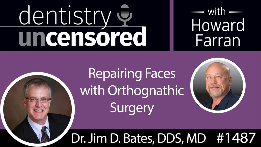 1487 Oral and Maxillofacial Surgeon Jim D. Bates, DDS, MD on Repairing Faces with Orthognathic Surgery : Dentistry Uncensored with Howard Farran
