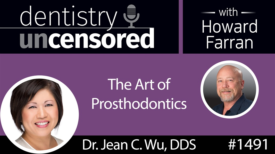 1491 Dr. Jean C. Wu, DDS on the Art of Prosthodontics: Dentistry Uncensored with Howard Farran