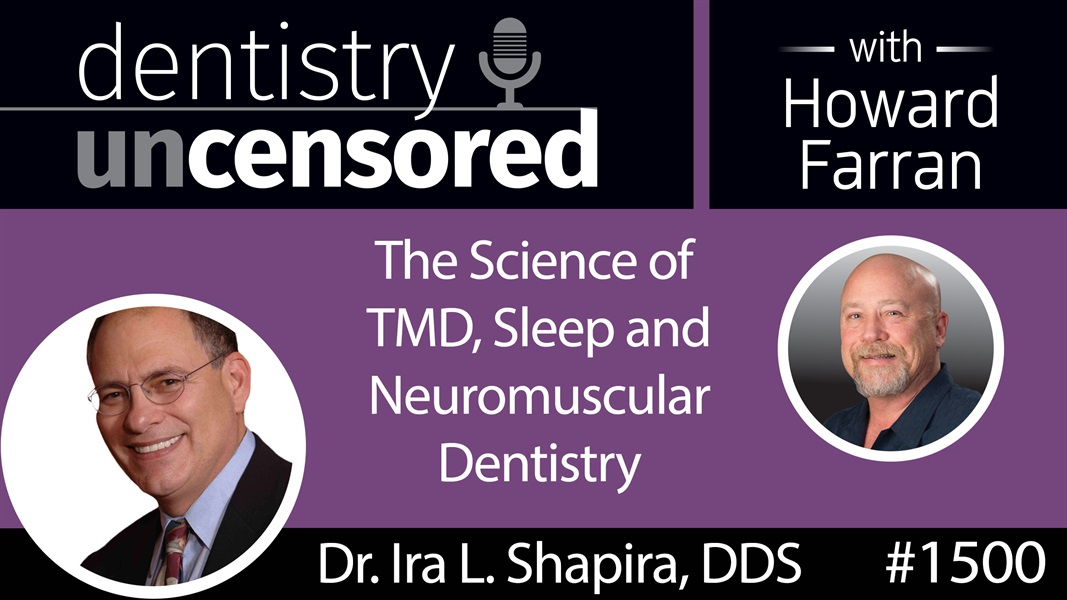 1500 Dr. Ira L. Shapira, DDS, on the Science of TMD, Sleep & Neuromuscular Dentistry : Dentistry Uncensored with Howard Farran