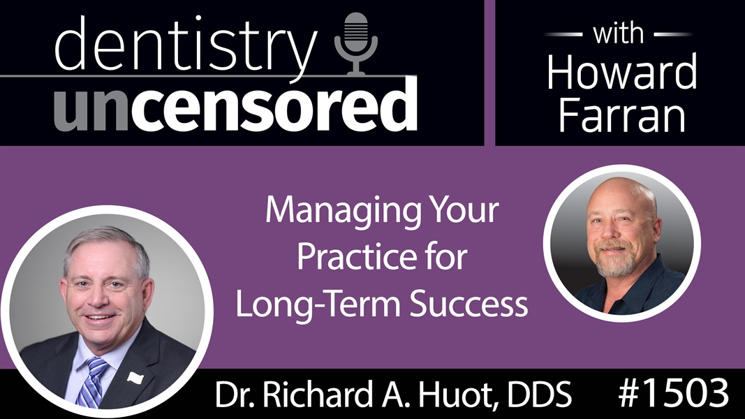1503 Dr. Richard A. Huot, DDS on Managing Your Practice for Long-Term Success : Dentistry Uncensored with Howard Farran