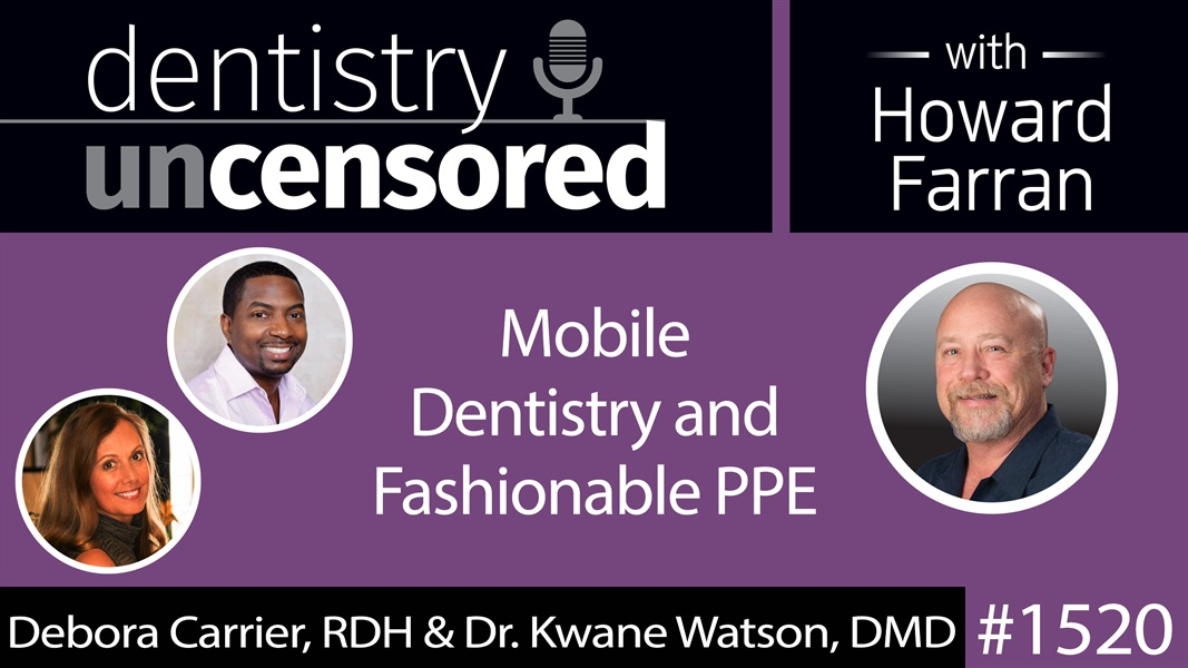 1520 Debora Carrier, RDH, and Dr. Kwane Watson, DMD, on Mobile Dentistry and Fashionable PPE : Dentistry Uncensored with Howard Farran