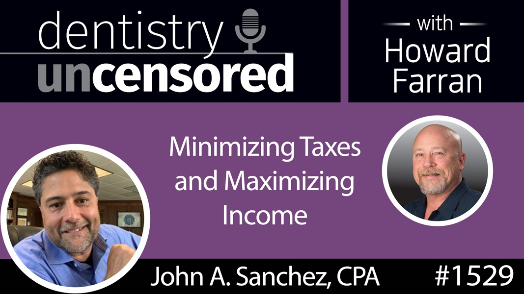 1529 John A. Sanchez, CPA, on Minimizing Taxes and Maximizing Income : Dentistry Uncensored with Howard Farran