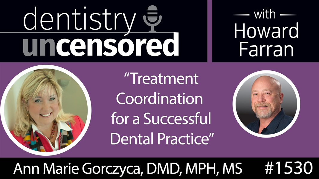 "1530 Dr. Ann Marie Gorczyca on ""Treatment Coordination for a Successful Dental Practice"" : Dentistry Uncensored with Howard Farran"