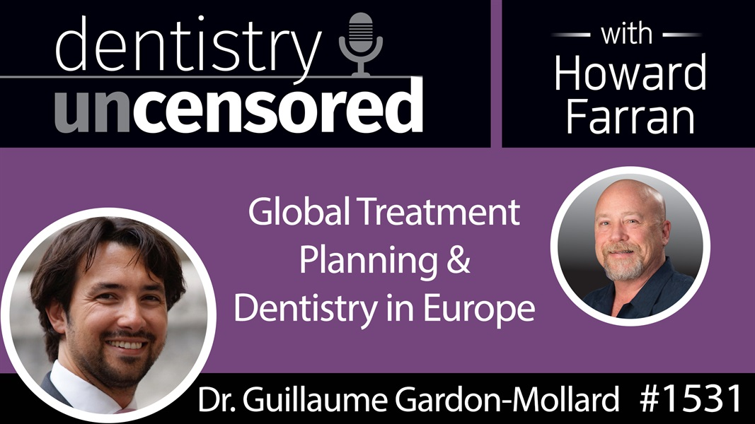 1531 Dr. Guillaume Gardon-Mollard on Global Treatment Planning and Dentistry in Europe : Dentistry Uncensored with Howard Farran