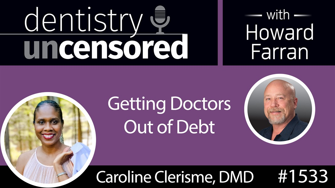 1533 Dr. Caroline Clerisme on Getting Doctors Out of Debt : Dentistry Uncensored with Howard Farran