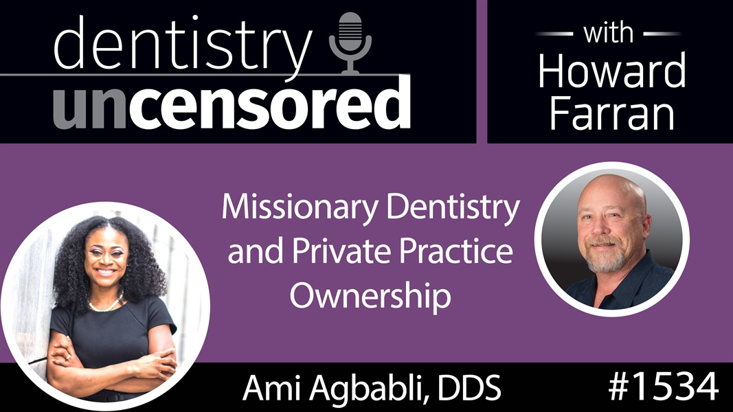 1534 Dr. Ami Agbabli on Missionary Dentistry & Private Practice Ownership : Dentistry Uncensored with Howard Farran