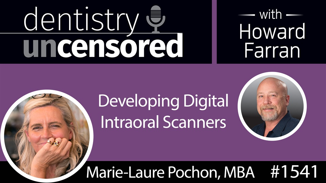 1541 Marie-Laure Pochon, CEO of 3DISC, on Developing Digital Intraoral Scanners : Dentistry Uncensored with Howard Farran